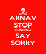 ARNAV STOP RUNNING SAY SORRY - Personalised Poster A4 size
