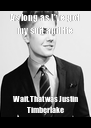 As long as I've got my suit and tie Wait. That was Justin Timberlake - Personalised Poster A4 size