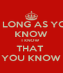 AS LONG AS YOU  KNOW I KNOW  THAT  YOU KNOW - Personalised Poster A4 size