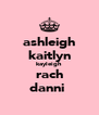 ashleigh kaitlyn kayleigh rach danni  - Personalised Poster A4 size