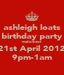 ashleigh loats birthday party maloniess 21st April 2012 9pm-1am - Personalised Poster A4 size