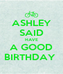 ASHLEY SAID HAVE A GOOD BIRTHDAY  - Personalised Poster A4 size