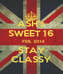ASH's SWEET 16    FEB, 2014 STAY CLASSY - Personalised Poster A4 size