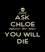 ASK CHLOE ABOUT WP AND YOU WILL DIE - Personalised Poster A4 size