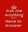 Ask me Anything And I Have to  Answer  - Personalised Poster A4 size