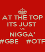 AT THE TOP ITS JUST  US NIGGA' #GBE    #OTF - Personalised Poster A4 size