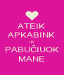 ATEIK APKABINK IR PABUČIUOK MANE - Personalised Poster A4 size