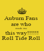 Auburn Fans  are who  made me  this way!!!!!! Roll Tide Roll  - Personalised Poster A4 size