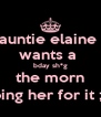 auntie elaine  wants a  bday sh*g the morn ping her for it ;) - Personalised Poster A4 size