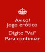 """Aviso! Jogo erótico  Digite """"Vai"""" Para continuar - Personalised Poster A4 size"""