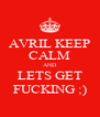 AVRIL KEEP CALM AND LETS GET FUCKING ;) - Personalised Poster A4 size