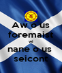 Aw o us foremaist wi nane o us  seicont - Personalised Poster A4 size