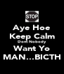 Aye Hoe Keep Calm Dont Nobody Want Yo MAN...BICTH - Personalised Poster A4 size