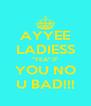 AYYEE LADIESS ''YEA'' IF YOU NO U BAD!!! - Personalised Poster A4 size