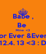 Babe , Be  Mine  <3 For Ever &Ever ! 12.4. 13 <3 : D - Personalised Poster A4 size