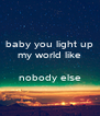 baby you light up my world like  nobody else  - Personalised Poster A4 size