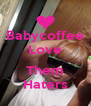 Babycoffee Love  Them Haters - Personalised Poster A4 size