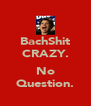 BachShit CRAZY.  No Question. - Personalised Poster A4 size
