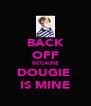 BACK OFF BECAUSE DOUGIE  IS MINE - Personalised Poster A4 size