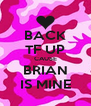 BACK TF UP CAUSE BRIAN IS MINE - Personalised Poster A4 size