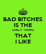 BAD BITCHES IS THE ONLY THING THAT I LIKE - Personalised Poster A4 size