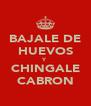 BAJALE DE HUEVOS Y CHINGALE CABRON - Personalised Poster A4 size