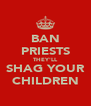 BAN PRIESTS THEY'LL SHAG YOUR CHILDREN - Personalised Poster A4 size
