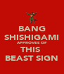 BANG SHISHIGAMI APPROVES OF THIS  BEAST SIGN - Personalised Poster A4 size