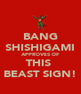 BANG SHISHIGAMI APPROVES OF THIS  BEAST SIGN! - Personalised Poster A4 size