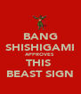 BANG SHISHIGAMI APPROVES  THIS  BEAST SIGN - Personalised Poster A4 size