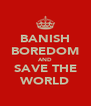 BANISH BOREDOM AND SAVE THE WORLD - Personalised Poster A4 size