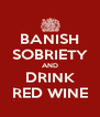 BANISH SOBRIETY AND DRINK RED WINE - Personalised Poster A4 size