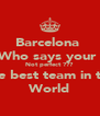 Barcelona  Who says your  Not perfect ??? The best team in the World - Personalised Poster A4 size