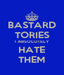 BASTARD TORIES I ABSOLUTELY HATE THEM - Personalised Poster A4 size