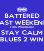 BATTERED LAST WEEKEND THIS WEEKEND STAY CALM BLUES 2 WIN - Personalised Poster A4 size
