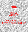 BE A ADULT and please CLEAN UP  AFTER YOURSELF - Personalised Poster A4 size