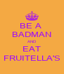 BE A  BADMAN AND EAT FRUITELLA'S - Personalised Poster A4 size