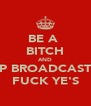 BE A  BITCH AND KEEP BROADCASTING FUCK YE'S - Personalised Poster A4 size
