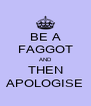 BE A FAGGOT AND THEN APOLOGISE - Personalised Poster A4 size