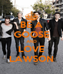 BE A GOOSE AND LOVE LAWSON - Personalised Poster A4 size
