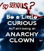 Be a Little CURIOUS As I ain't being an ANARCHY CLOWN - Personalised Poster A4 size