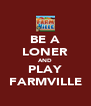 BE A LONER AND PLAY FARMVILLE - Personalised Poster A4 size