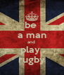 be  a man and  play  rugby - Personalised Poster A4 size