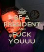 BE A PRESIDENT AND FUCK YOUUU - Personalised Poster A4 size