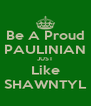 Be A Proud PAULINIAN JUST Like SHAWNTYL - Personalised Poster A4 size