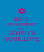 BE A SUNSHINE  AND  SHOW US YOUR LOVE - Personalised Poster A4 size
