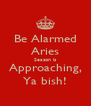 Be Alarmed Aries Season is Approaching, Ya bish! - Personalised Poster A4 size