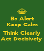 Be Alert Keep Calm  Think Clearly Act Decisively - Personalised Poster A4 size