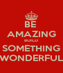 BE  AMAZING BUILD SOMETHING WONDERFUL - Personalised Poster A4 size