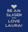 BE AN SzJGER AND LOVE LAURA! - Personalised Poster A4 size